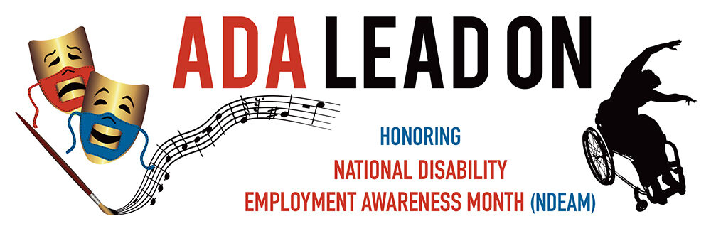 "Logo description: Two gold comedy and tragedy masks with red and blue accessible (lip-readable) PPT face masks show the smile of comedy and the frown of tragedy, next to a paintbrush that is creating musical staff, and silhouette of Alice Sheppard, a dancer using a wheelchair. The words ""ADA Lead On"" appear prominently at the top. At the bottom, the text continues, ""Honoring National Disability Employment Awareness Month (NDEAM)."""